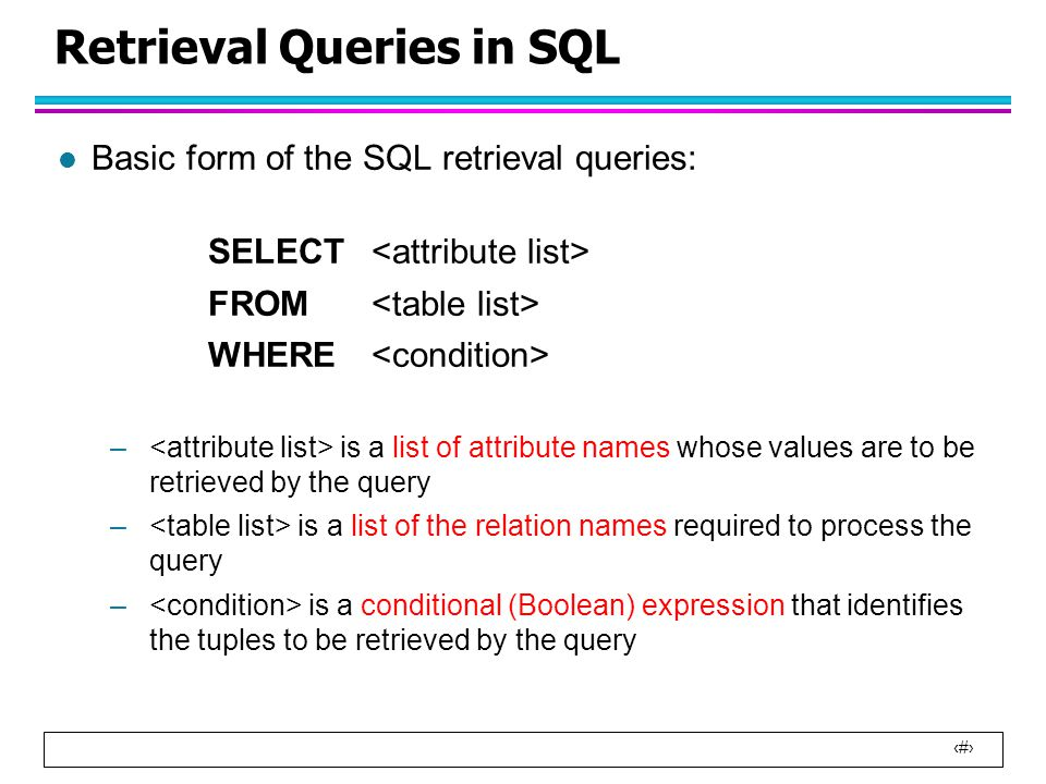 13 Retrieval Queries in SQL l Basic form of the SQL retrieval queries: SELECT FROM WHERE – is a list of attribute names whose values are to be retrieved by the query – is a list of the relation names required to process the query – is a conditional (Boolean) expression that identifies the tuples to be retrieved by the query