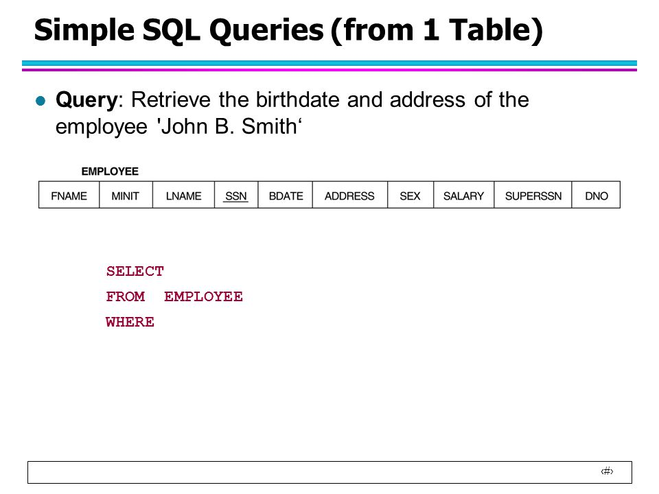 14 Simple SQL Queries (from 1 Table) l Query: Retrieve the birthdate and address of the employee John B.