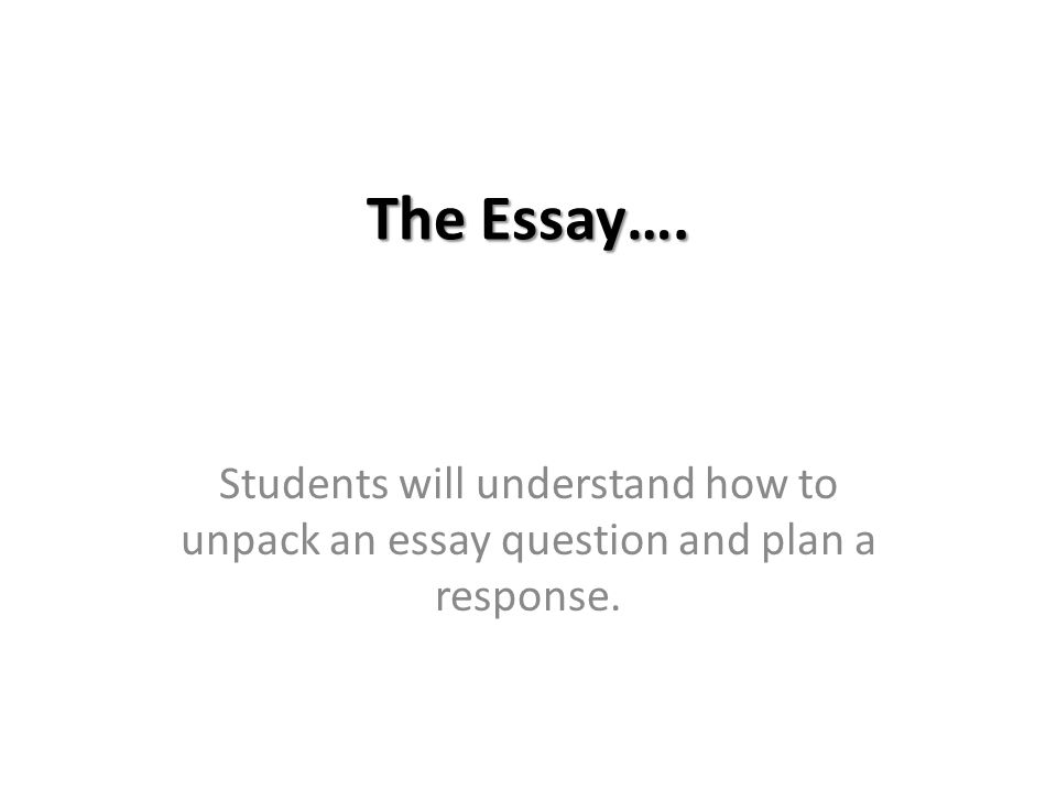 the essay students will understand how to unpack an essay  1 the essay students will understand how to unpack an essay question and plan a response