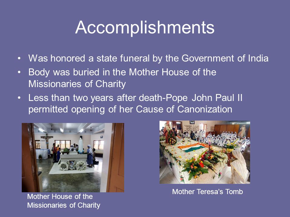 Accomplishments Was honored a state funeral by the Government of India Body was buried in the Mother House of the Missionaries of Charity Less than two years after death-Pope John Paul II permitted opening of her Cause of Canonization Mother House of the Missionaries of Charity Mother Teresa's Tomb