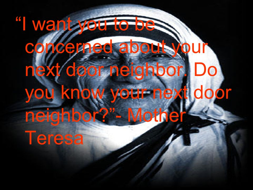 I want you to be concerned about your next door neighbor.