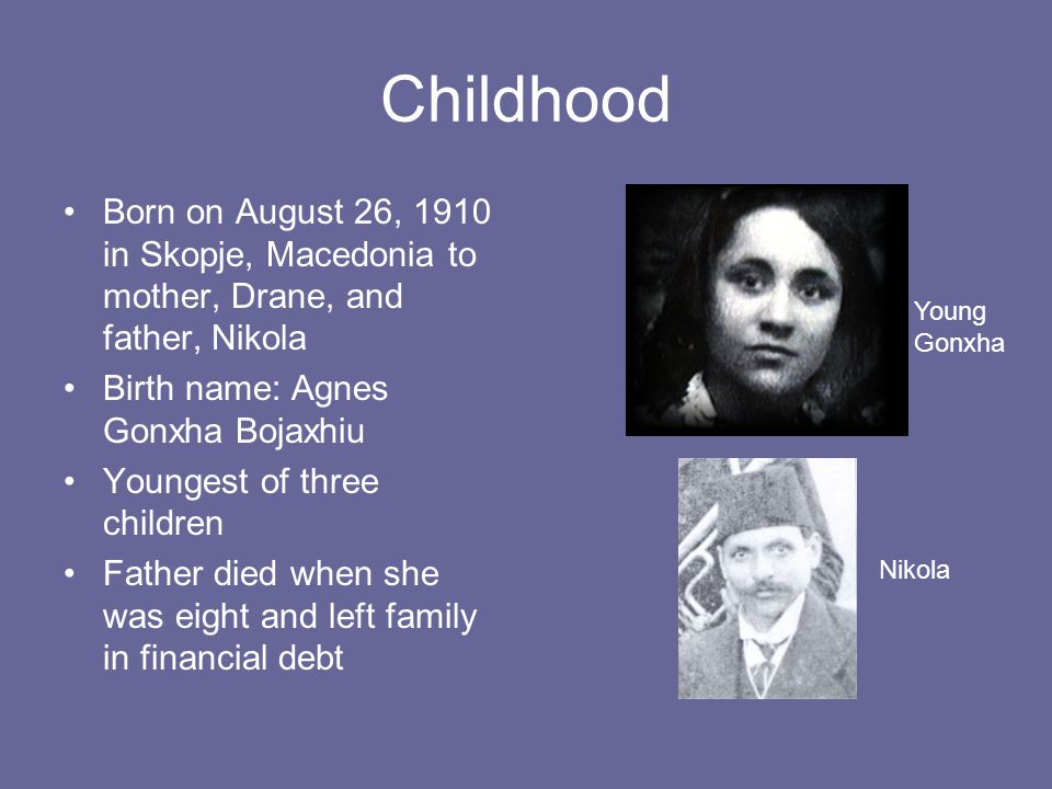 Childhood Born on August 26, 1910 in Skopje, Macedonia to mother, Drane, and father, Nikola Birth name: Agnes Gonxha Bojaxhiu Youngest of three children Father died when she was eight and left family in financial debt Young Gonxha Nikola
