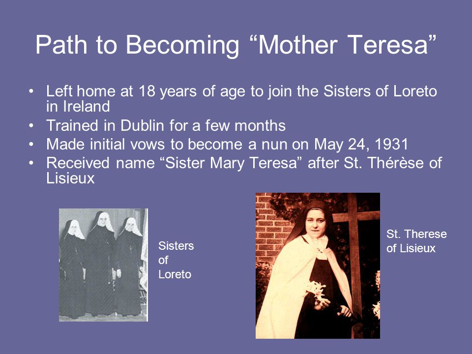 Path to Becoming Mother Teresa Left home at 18 years of age to join the Sisters of Loreto in Ireland Trained in Dublin for a few months Made initial vows to become a nun on May 24, 1931 Received name Sister Mary Teresa after St.