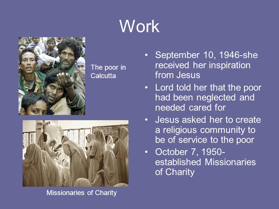 Work September 10, 1946-she received her inspiration from Jesus Lord told her that the poor had been neglected and needed cared for Jesus asked her to create a religious community to be of service to the poor October 7, established Missionaries of Charity The poor in Calcutta Missionaries of Charity