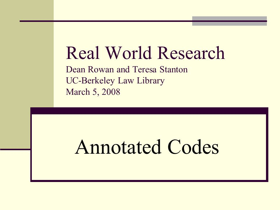 Real World Research Dean Rowan and Teresa Stanton UC-Berkeley Law Library March 5, 2008 Annotated Codes