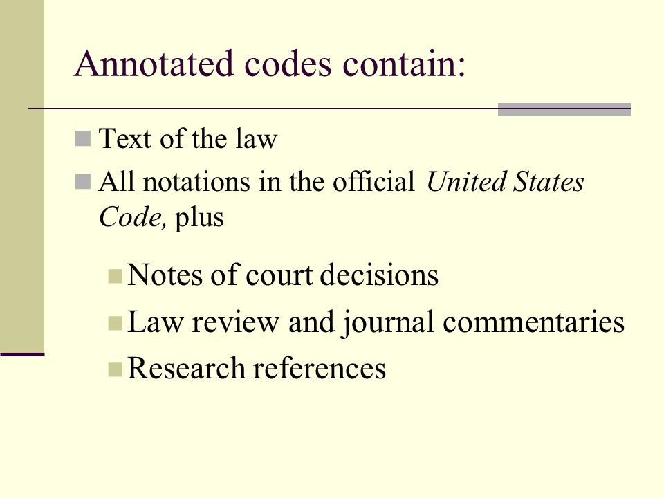 Annotated codes contain: Text of the law All notations in the official United States Code, plus Notes of court decisions Law review and journal commentaries Research references