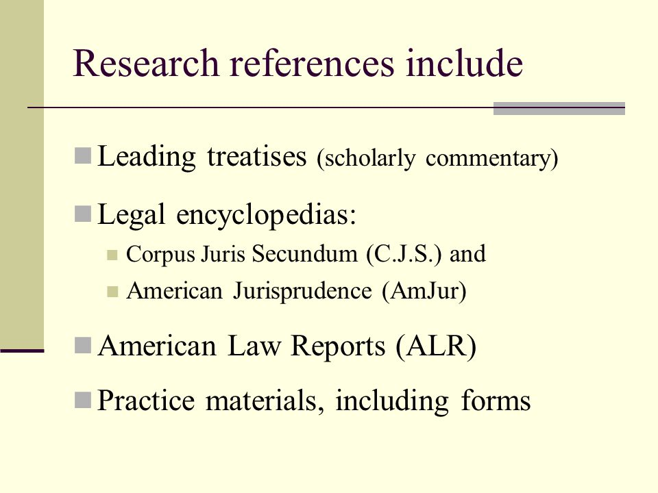 Research references include Leading treatises (scholarly commentary) Legal encyclopedias: Corpus Juris Secundum (C.J.S.) and American Jurisprudence (AmJur) American Law Reports (ALR) Practice materials, including forms