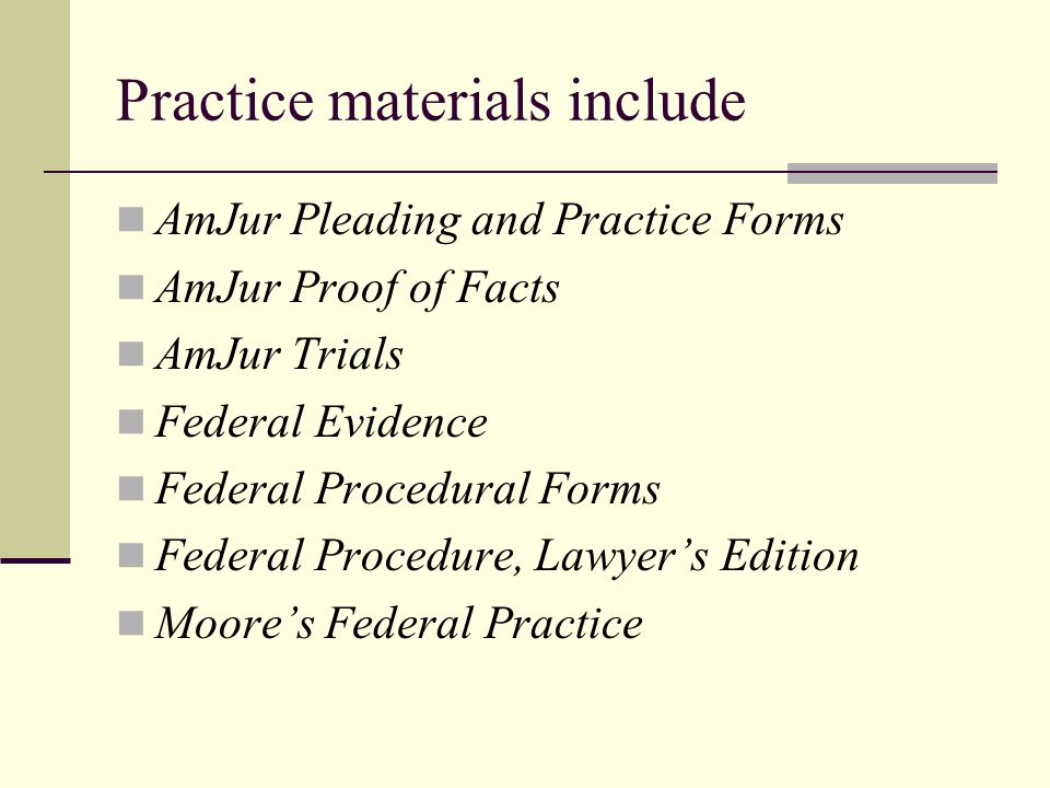 Practice materials include AmJur Pleading and Practice Forms AmJur Proof of Facts AmJur Trials Federal Evidence Federal Procedural Forms Federal Procedure, Lawyer's Edition Moore's Federal Practice