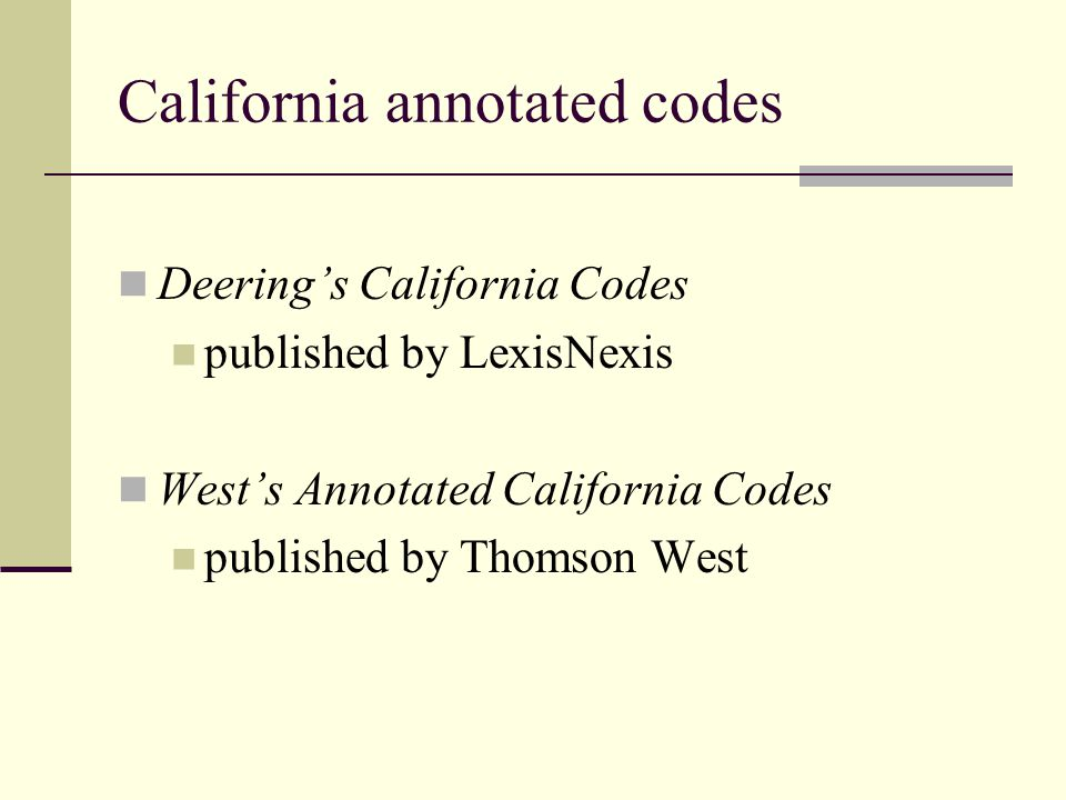 California annotated codes Deering's California Codes published by LexisNexis West's Annotated California Codes published by Thomson West