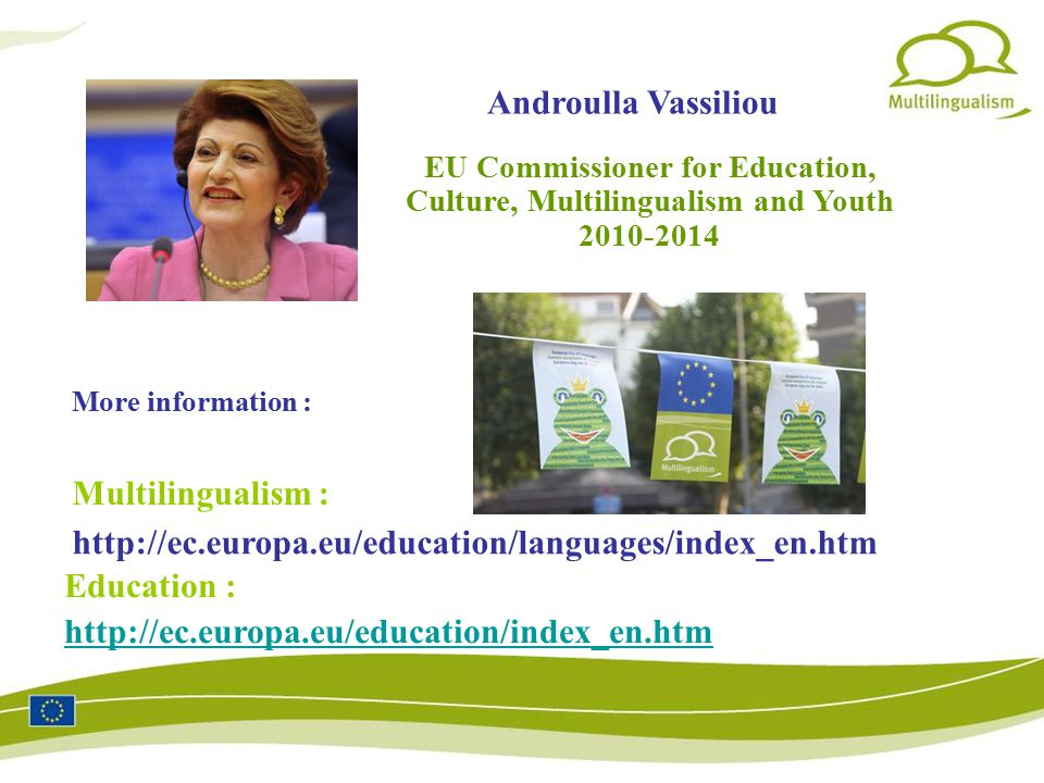 More information : Education :   Multilingualism : Androulla Vassiliou   EU Commissioner for Education, Culture, Multilingualism and Youth