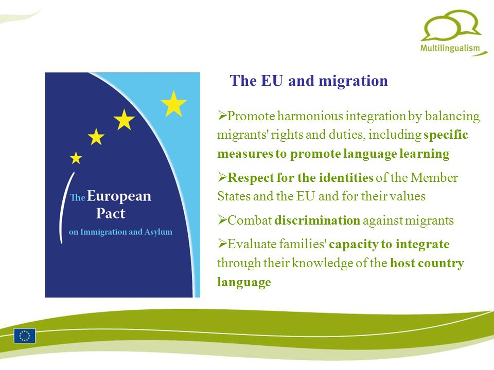  Promote harmonious integration by balancing migrants rights and duties, including specific measures to promote language learning  Respect for the identities of the Member States and the EU and for their values  Combat discrimination against migrants  Evaluate families capacity to integrate through their knowledge of the host country language The EU and migration