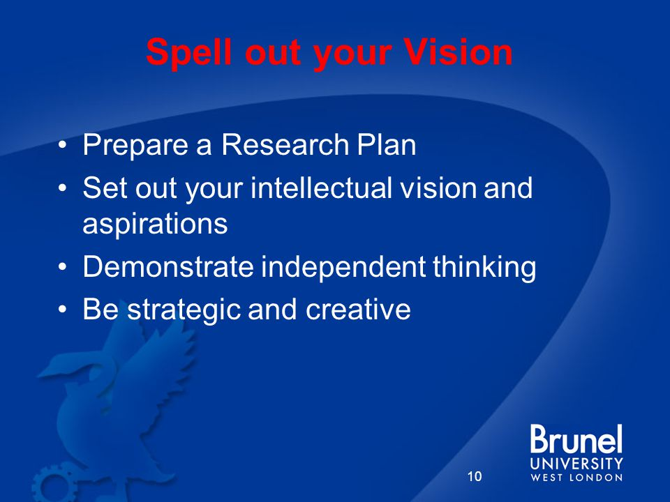 Spell out your Vision 10 Prepare a Research Plan Set out your intellectual vision and aspirations Demonstrate independent thinking Be strategic and creative
