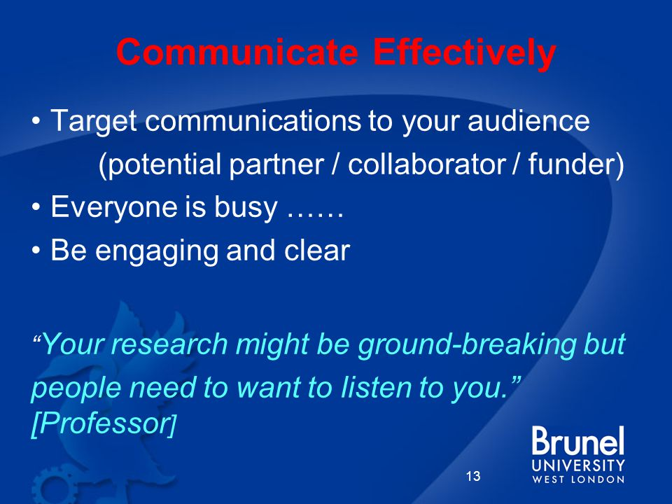 Communicate Effectively Target communications to your audience (potential partner / collaborator / funder) Everyone is busy …… Be engaging and clear Your research might be ground-breaking but people need to want to listen to you. [Professor ] 13