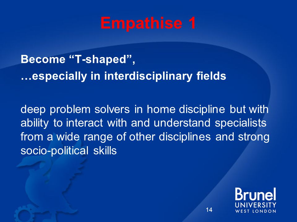 Empathise 1 14 Become T-shaped , …especially in interdisciplinary fields deep problem solvers in home discipline but with ability to interact with and understand specialists from a wide range of other disciplines and strong socio-political skills
