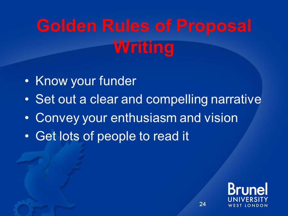 Golden Rules of Proposal Writing Know your funder Set out a clear and compelling narrative Convey your enthusiasm and vision Get lots of people to read it 24