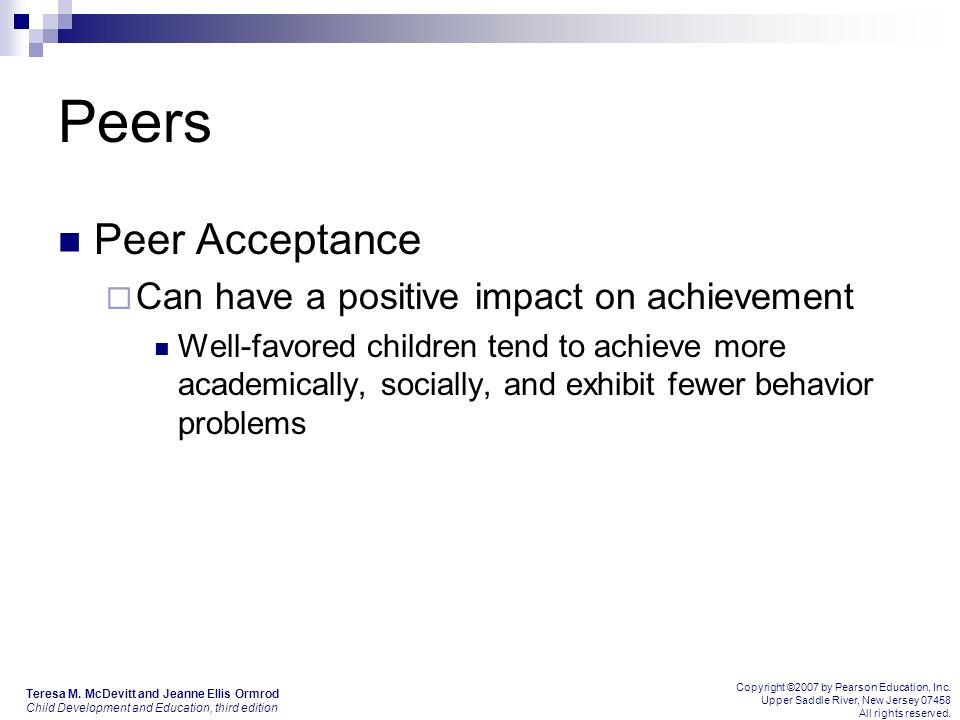 Peers Peer Acceptance  Can have a positive impact on achievement Well-favored children tend to achieve more academically, socially, and exhibit fewer behavior problems Teresa M.