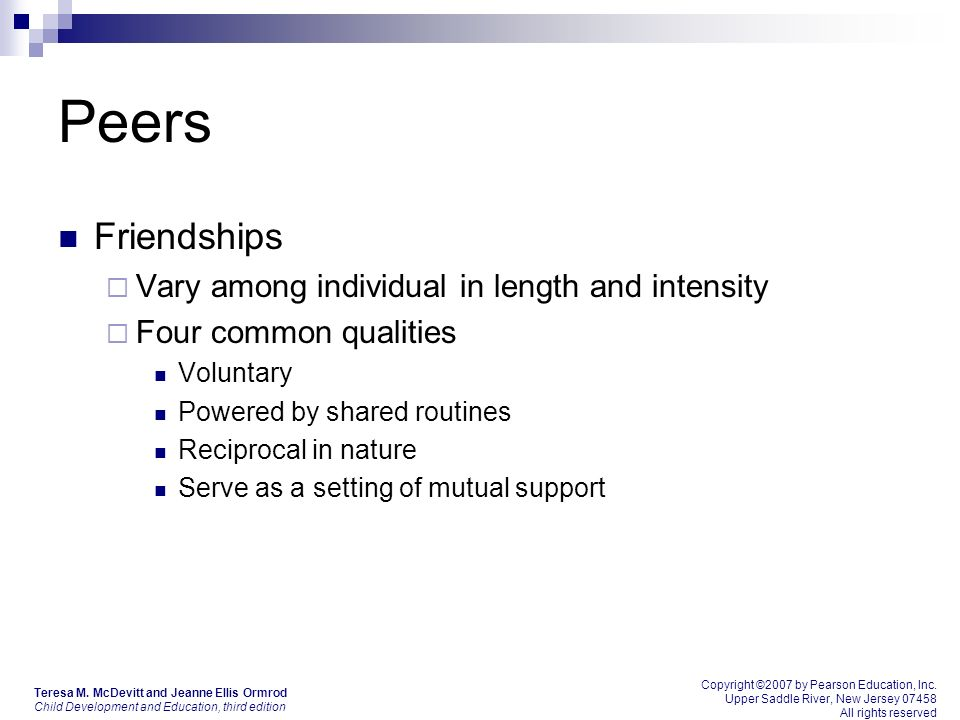 Peers Friendships  Vary among individual in length and intensity  Four common qualities Voluntary Powered by shared routines Reciprocal in nature Serve as a setting of mutual support Teresa M.