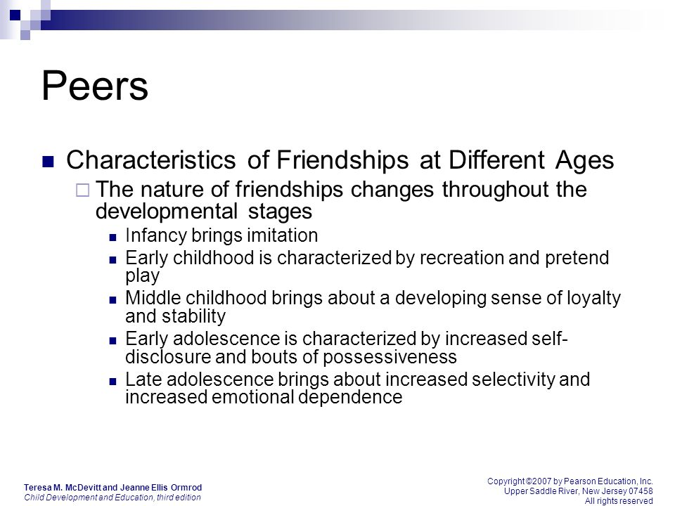 Peers Characteristics of Friendships at Different Ages  The nature of friendships changes throughout the developmental stages Infancy brings imitation Early childhood is characterized by recreation and pretend play Middle childhood brings about a developing sense of loyalty and stability Early adolescence is characterized by increased self- disclosure and bouts of possessiveness Late adolescence brings about increased selectivity and increased emotional dependence Copyright ©2007 by Pearson Education, Inc.