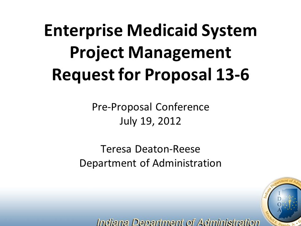 Enterprise Medicaid System Project Management Request for Proposal 13-6 Pre-Proposal Conference July 19, 2012 Teresa Deaton-Reese Department of Administration