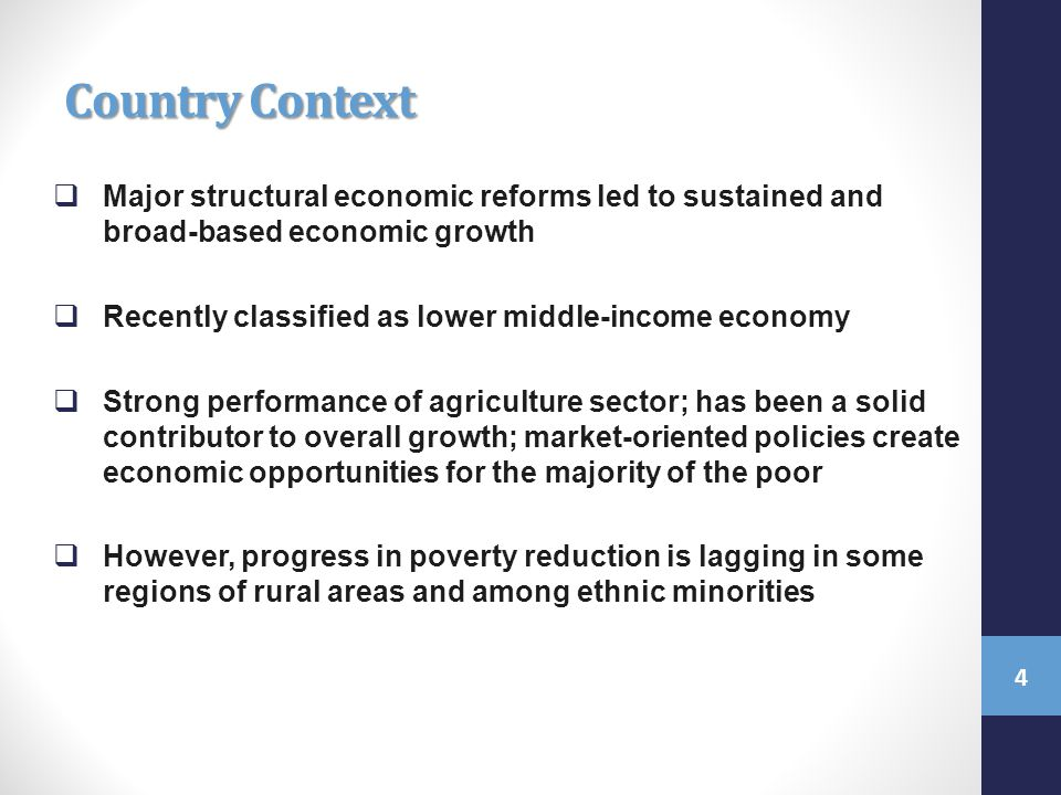 Country Context  Major structural economic reforms led to sustained and broad-based economic growth  Recently classified as lower middle-income economy  Strong performance of agriculture sector; has been a solid contributor to overall growth; market-oriented policies create economic opportunities for the majority of the poor  However, progress in poverty reduction is lagging in some regions of rural areas and among ethnic minorities 4