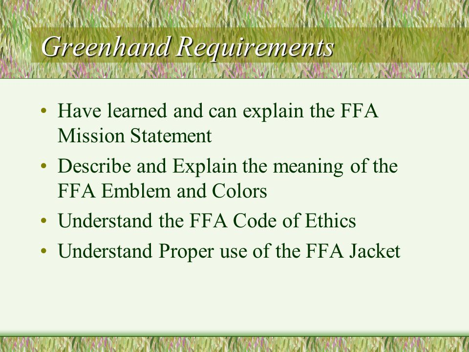Greenhand FFA Degree For first year members Knowledge of FFA History Recite the Creed Recite the Motto Recite the Salute Must be enrolled in Agriculture Ed.