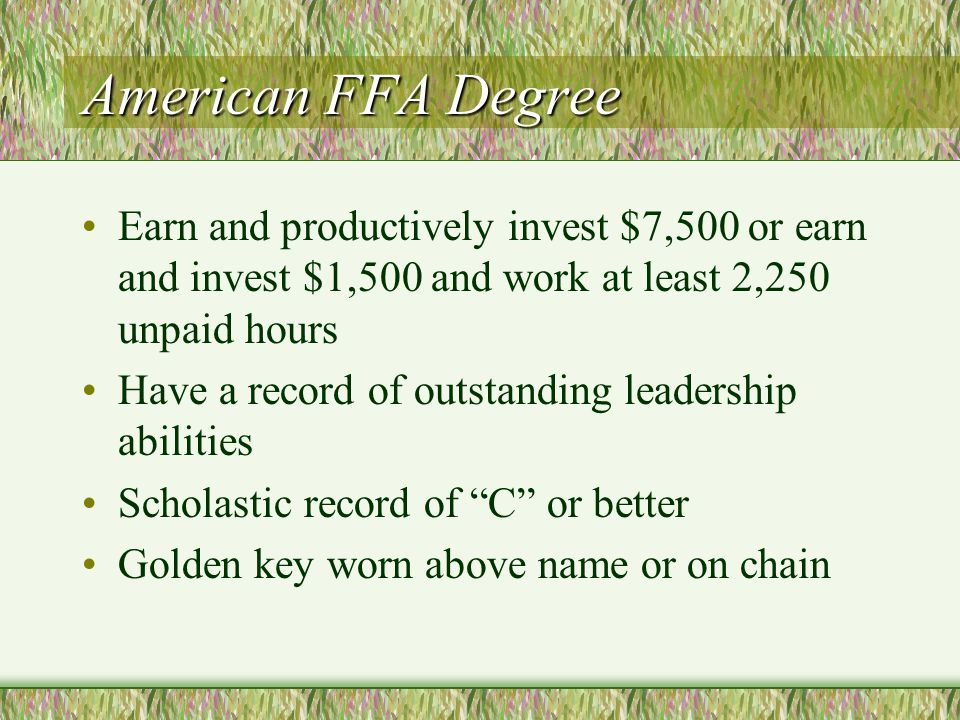 American FFA Degree Highest degree Active member for 3 years 3 years of class Graduate from high school at least 12 months prior to receiving degree Outstanding SAE Program