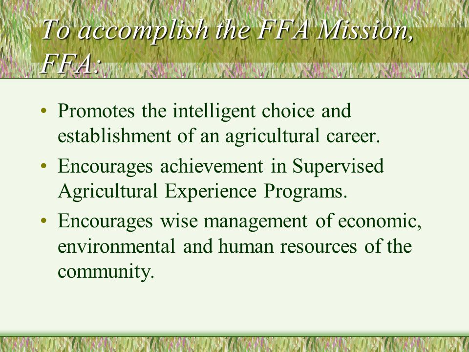 To accomplish the FFA Mission, FFA: Develops competent and assertive agricultural leadership Increases awareness of the global and technological importance of agriculture and its contribution to our well-being Strengthens the confidence of agriculture students in themselves and their work.