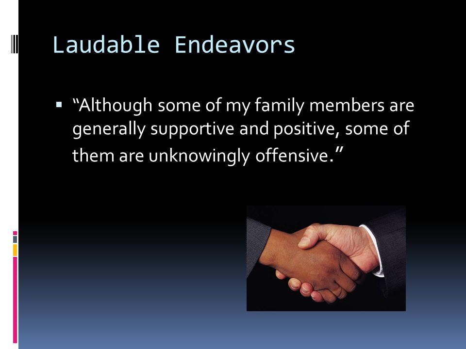 Laudable Endeavors  Although some of my family members are generally supportive and positive, some of them are unknowingly offensive.
