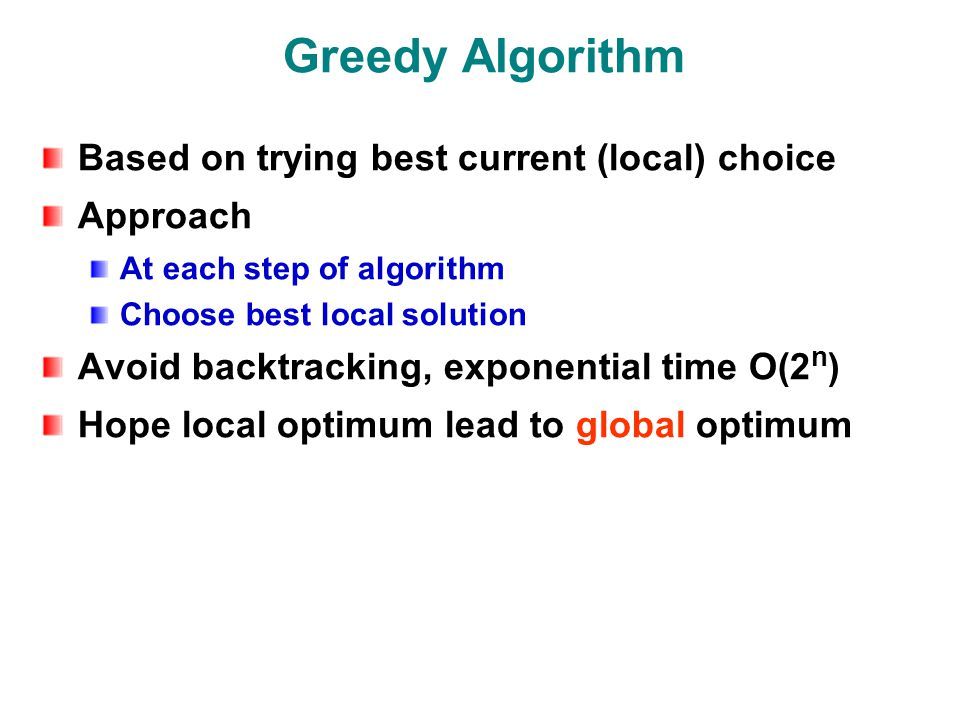 Greedy Algorithm Based on trying best current (local) choice Approach At each step of algorithm Choose best local solution Avoid backtracking, exponential time O(2 n ) Hope local optimum lead to global optimum