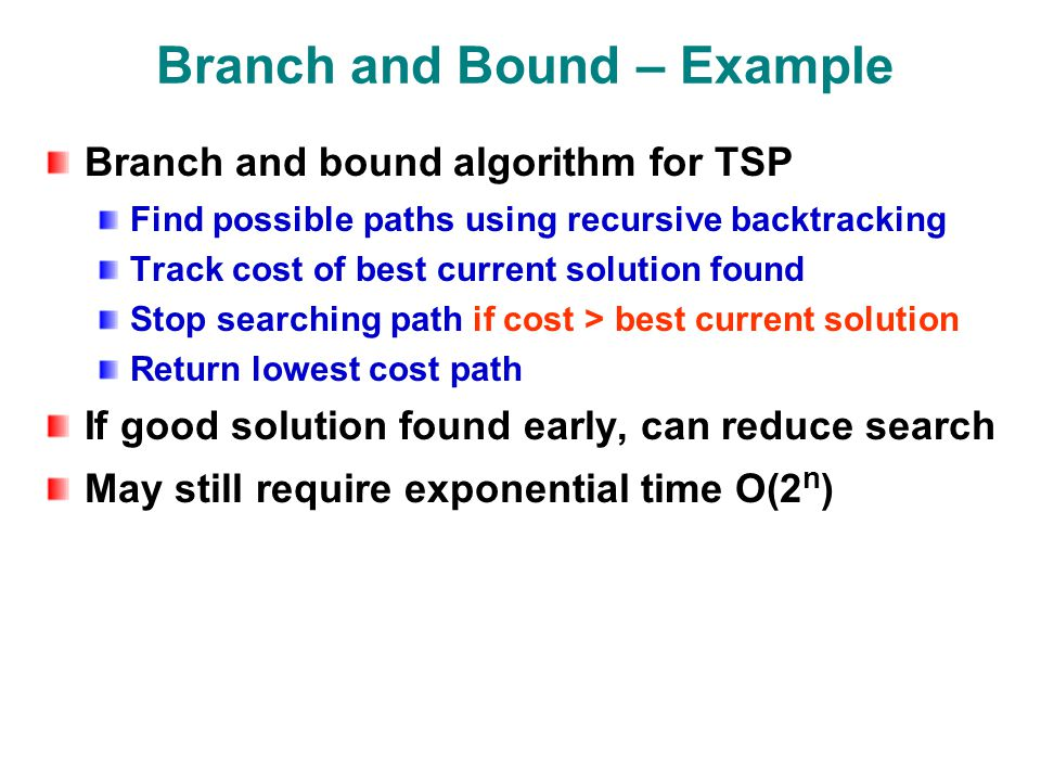 Branch and Bound – Example Branch and bound algorithm for TSP Find possible paths using recursive backtracking Track cost of best current solution found Stop searching path if cost > best current solution Return lowest cost path If good solution found early, can reduce search May still require exponential time O(2 n )