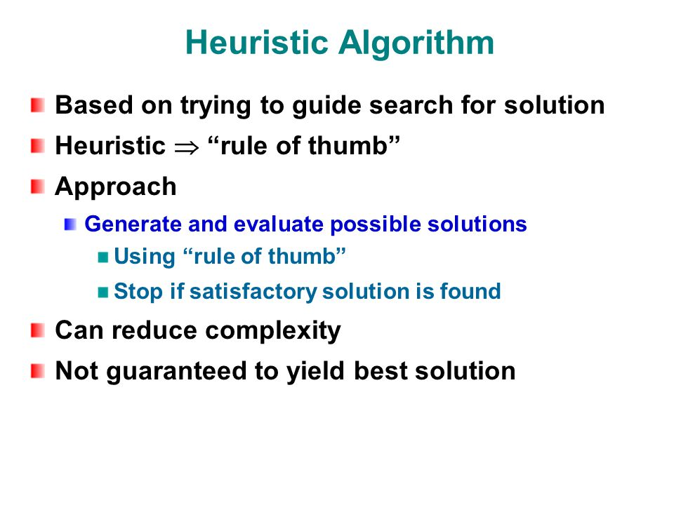 Heuristic Algorithm Based on trying to guide search for solution Heuristic  rule of thumb Approach Generate and evaluate possible solutions Using rule of thumb Stop if satisfactory solution is found Can reduce complexity Not guaranteed to yield best solution