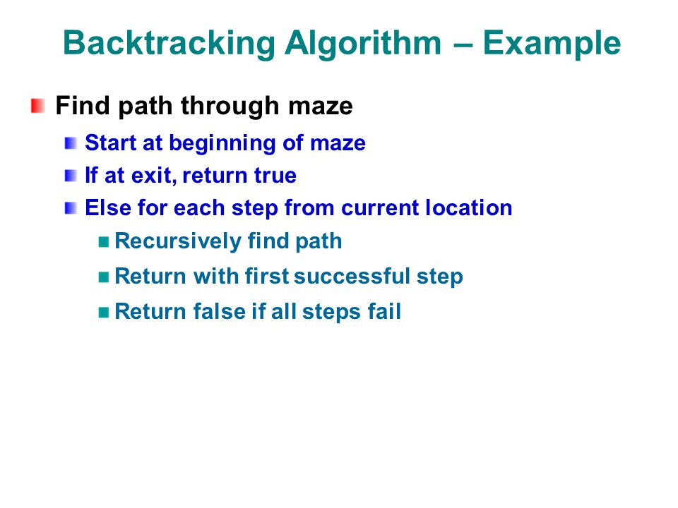 Backtracking Algorithm – Example Find path through maze Start at beginning of maze If at exit, return true Else for each step from current location Recursively find path Return with first successful step Return false if all steps fail