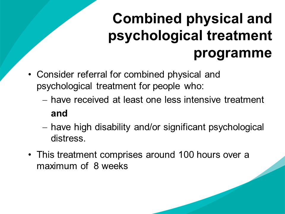 Consider referral for combined physical and psychological treatment for people who:  have received at least one less intensive treatment and  have high disability and/or significant psychological distress.