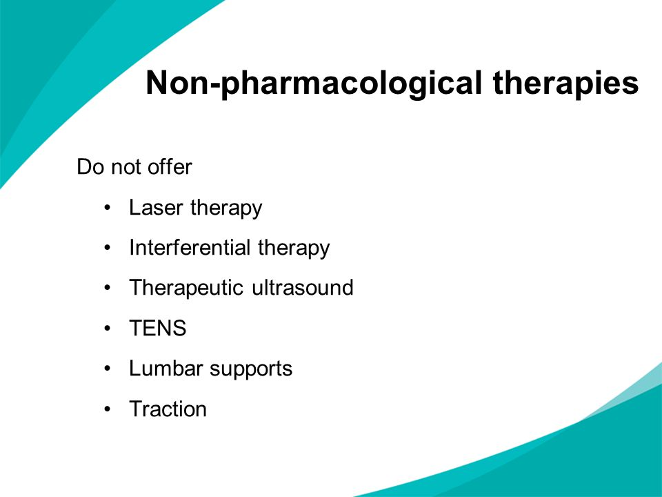 Non-pharmacological therapies Do not offer Laser therapy Interferential therapy Therapeutic ultrasound TENS Lumbar supports Traction