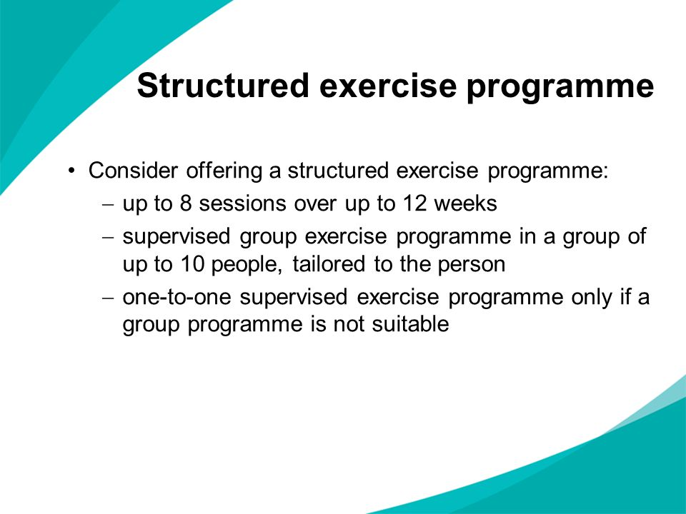Consider offering a structured exercise programme:  up to 8 sessions over up to 12 weeks  supervised group exercise programme in a group of up to 10 people, tailored to the person  one-to-one supervised exercise programme only if a group programme is not suitable Structured exercise programme