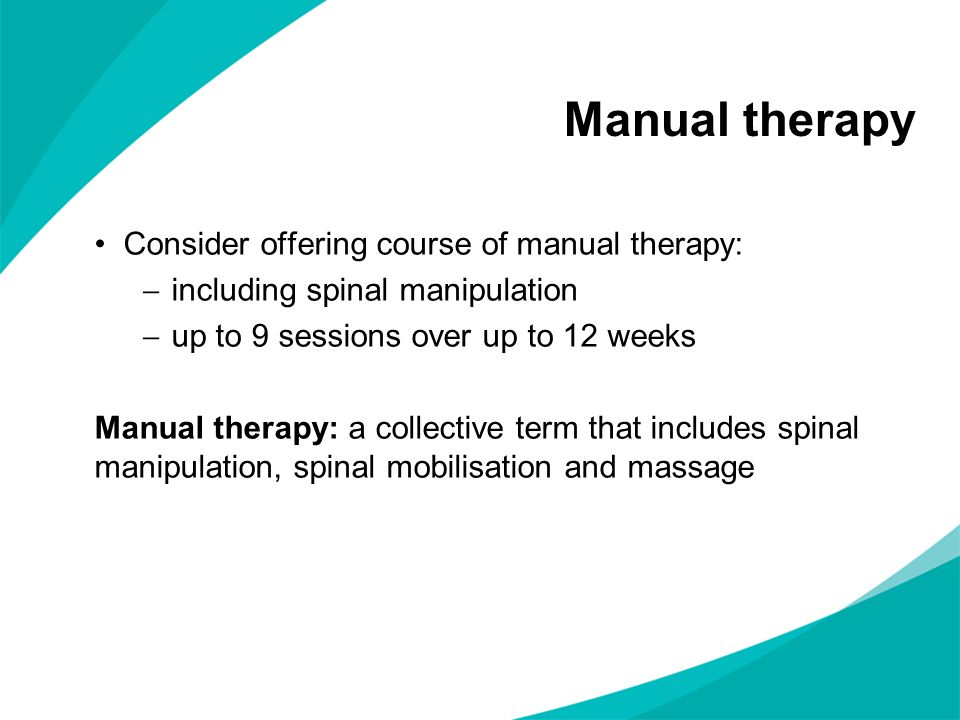 Consider offering course of manual therapy:  including spinal manipulation  up to 9 sessions over up to 12 weeks Manual therapy: a collective term that includes spinal manipulation, spinal mobilisation and massage Manual therapy