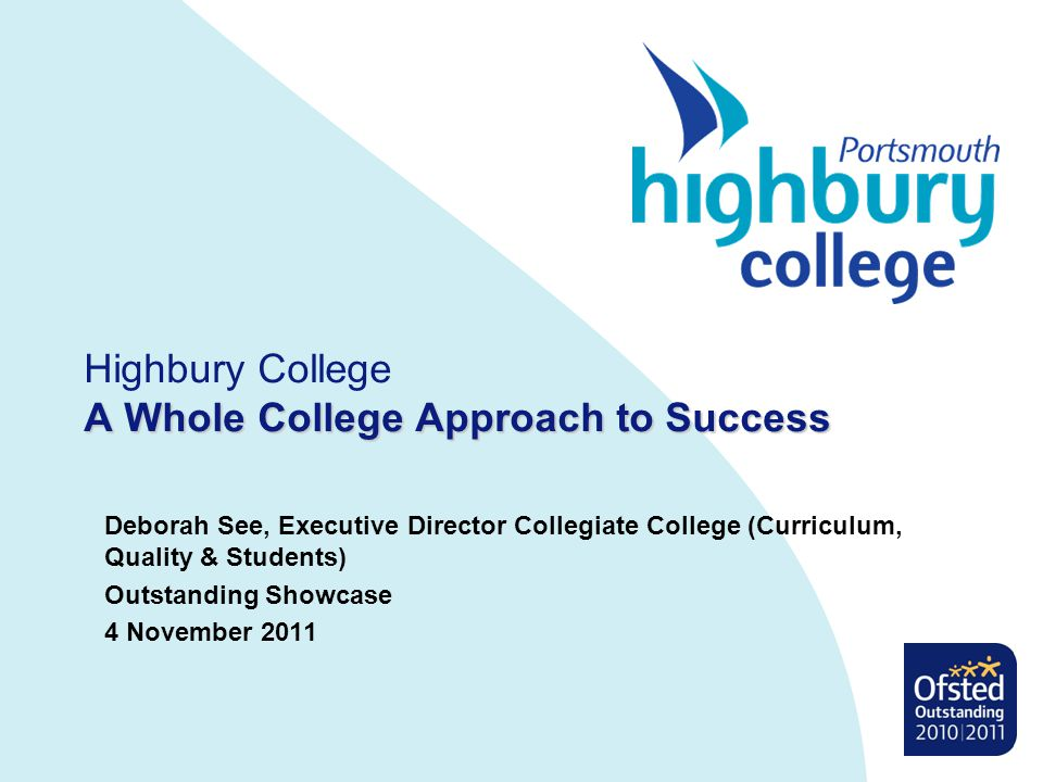 A Whole College Approach to Success Highbury College A Whole College Approach to Success Deborah See, Executive Director Collegiate College (Curriculum, Quality & Students) Outstanding Showcase 4 November 2011