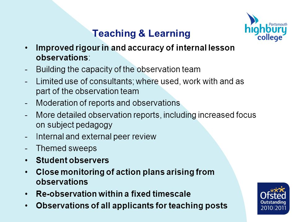 Teaching & Learning Improved rigour in and accuracy of internal lesson observations: -Building the capacity of the observation team -Limited use of consultants; where used, work with and as part of the observation team -Moderation of reports and observations -More detailed observation reports, including increased focus on subject pedagogy -Internal and external peer review -Themed sweeps Student observers Close monitoring of action plans arising from observations Re-observation within a fixed timescale Observations of all applicants for teaching posts