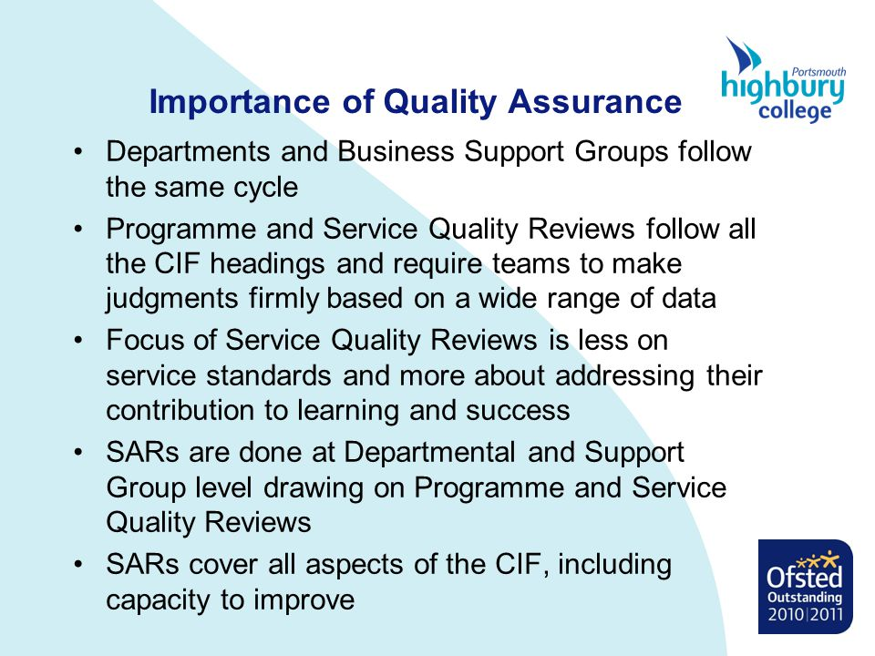 Importance of Quality Assurance Departments and Business Support Groups follow the same cycle Programme and Service Quality Reviews follow all the CIF headings and require teams to make judgments firmly based on a wide range of data Focus of Service Quality Reviews is less on service standards and more about addressing their contribution to learning and success SARs are done at Departmental and Support Group level drawing on Programme and Service Quality Reviews SARs cover all aspects of the CIF, including capacity to improve