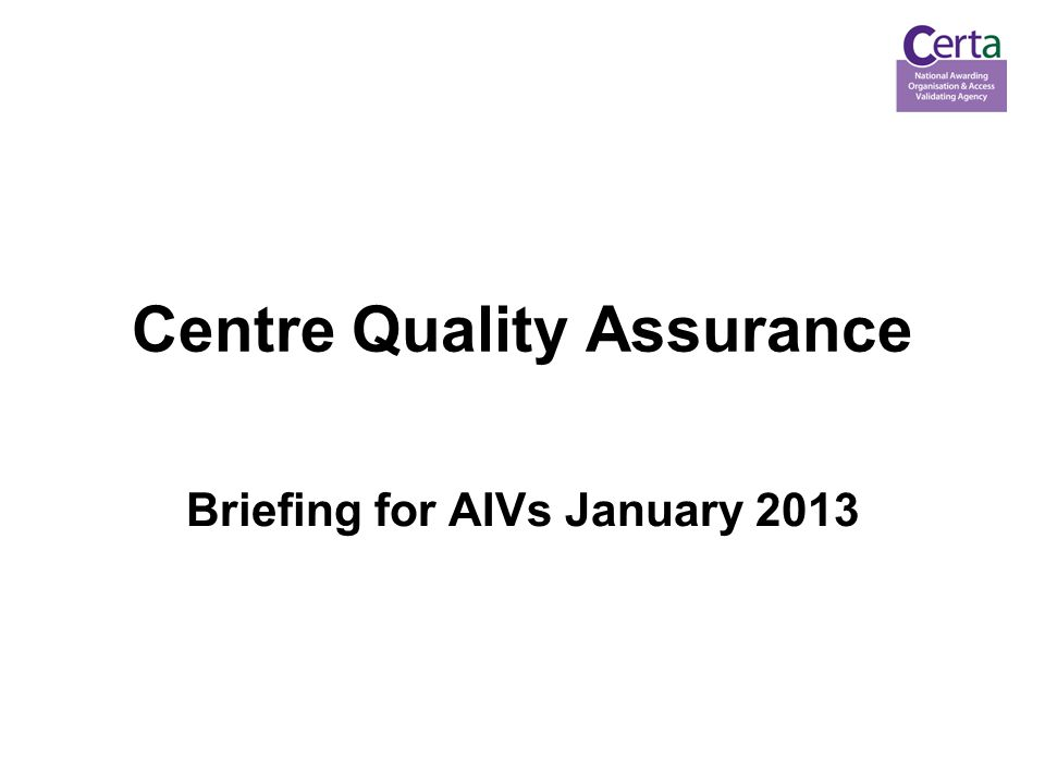 Centre Quality Assurance Briefing for AIVs January 2013
