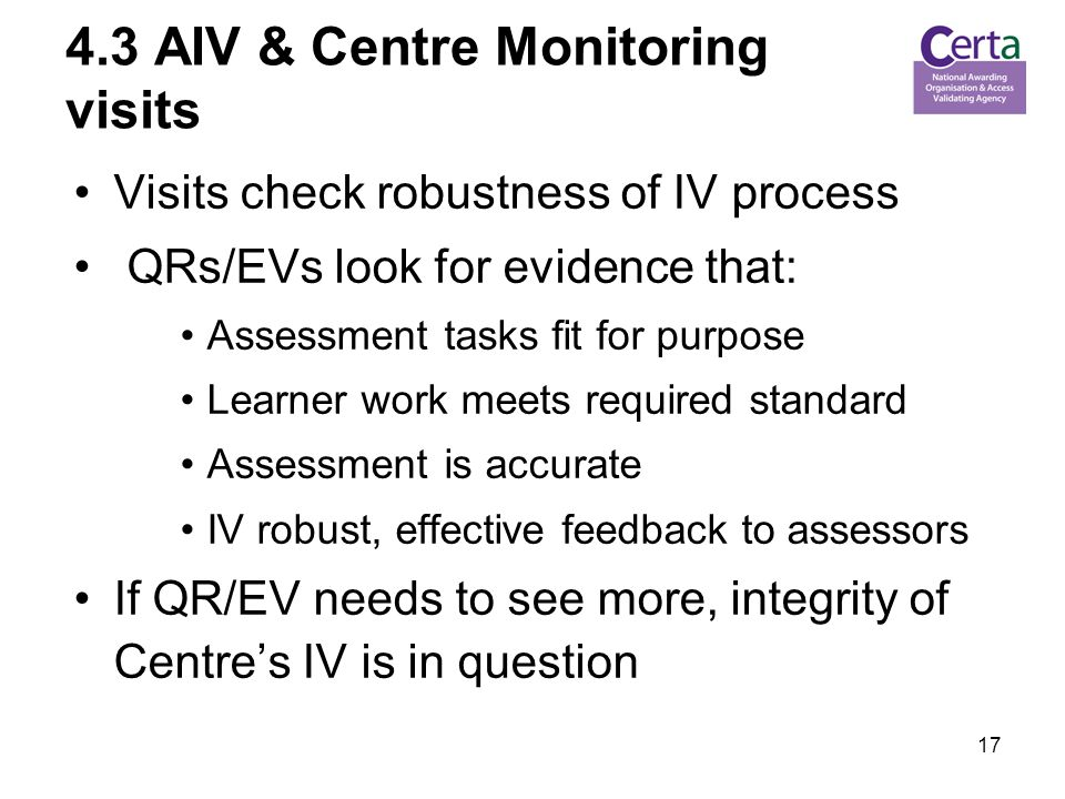AIV & Centre Monitoring visits Visits check robustness of IV process QRs/EVs look for evidence that: Assessment tasks fit for purpose Learner work meets required standard Assessment is accurate IV robust, effective feedback to assessors If QR/EV needs to see more, integrity of Centre's IV is in question