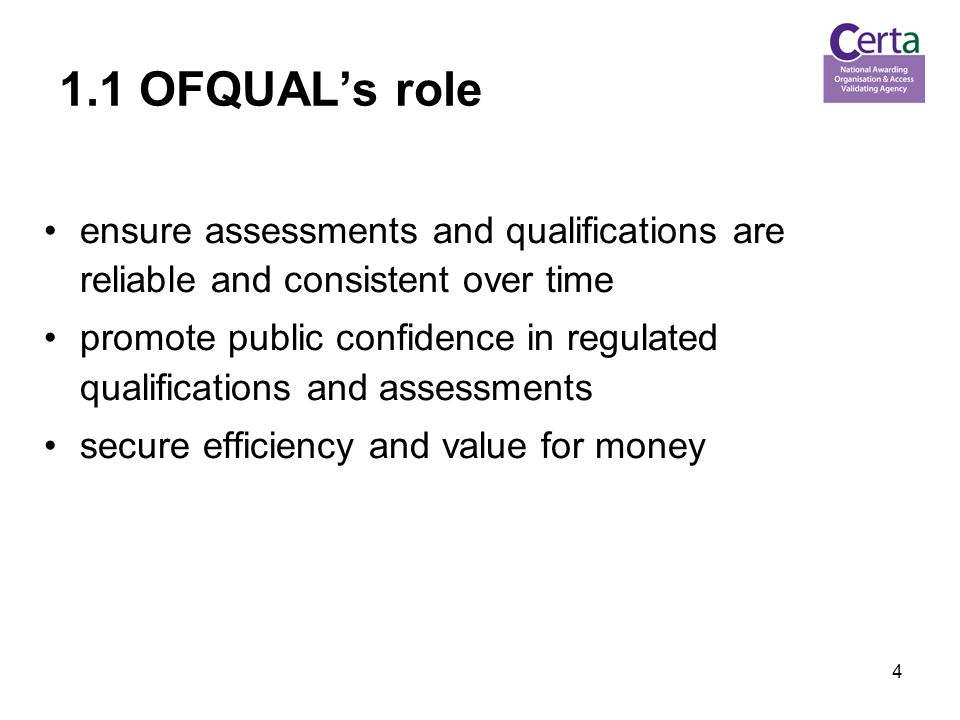 4 1.1 OFQUAL's role ensure assessments and qualifications are reliable and consistent over time promote public confidence in regulated qualifications and assessments secure efficiency and value for money