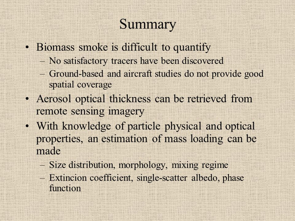 Summary Biomass smoke is difficult to quantify –No satisfactory tracers have been discovered –Ground-based and aircraft studies do not provide good spatial coverage Aerosol optical thickness can be retrieved from remote sensing imagery With knowledge of particle physical and optical properties, an estimation of mass loading can be made –Size distribution, morphology, mixing regime –Extincion coefficient, single-scatter albedo, phase function