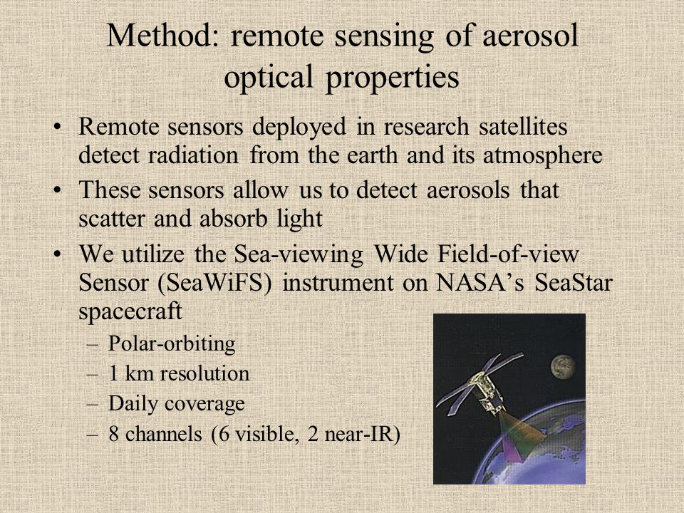Method: remote sensing of aerosol optical properties Remote sensors deployed in research satellites detect radiation from the earth and its atmosphere These sensors allow us to detect aerosols that scatter and absorb light We utilize the Sea-viewing Wide Field-of-view Sensor (SeaWiFS) instrument on NASA's SeaStar spacecraft –Polar-orbiting –1 km resolution –Daily coverage –8 channels (6 visible, 2 near-IR)