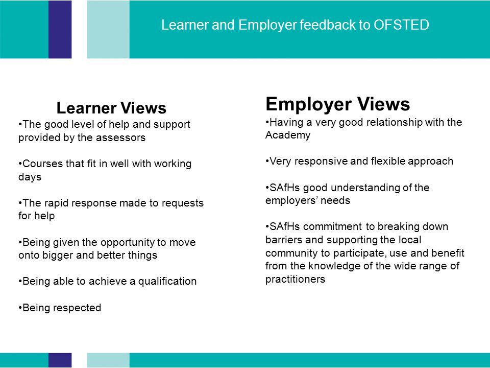Learner and Employer feedback to OFSTED Learner Views The good level of help and support provided by the assessors Courses that fit in well with working days The rapid response made to requests for help Being given the opportunity to move onto bigger and better things Being able to achieve a qualification Being respected Employer Views Having a very good relationship with the Academy Very responsive and flexible approach SAfHs good understanding of the employers' needs SAfHs commitment to breaking down barriers and supporting the local community to participate, use and benefit from the knowledge of the wide range of practitioners