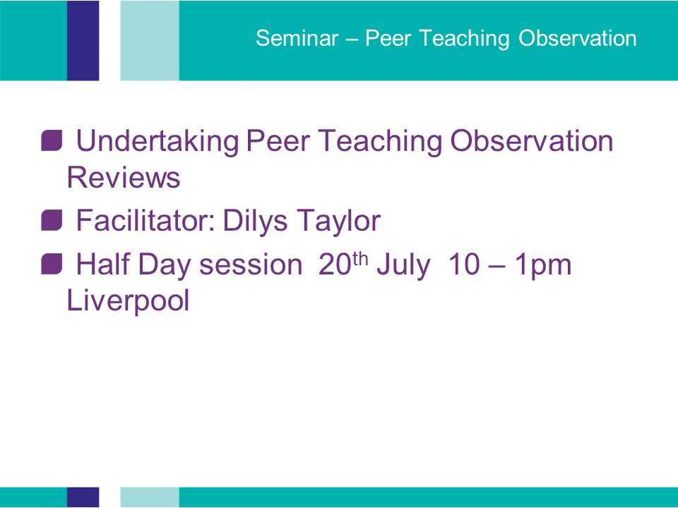 Seminar – Peer Teaching Observation Undertaking Peer Teaching Observation Reviews Facilitator: Dilys Taylor Half Day session 20 th July 10 – 1pm Liverpool