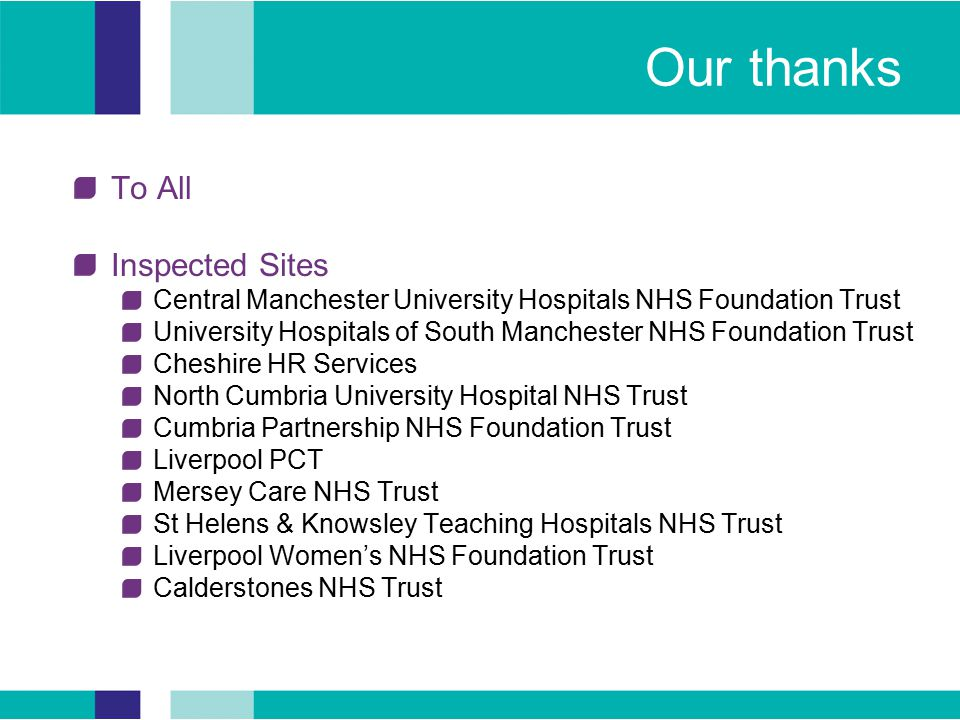 Our thanks To All Inspected Sites Central Manchester University Hospitals NHS Foundation Trust University Hospitals of South Manchester NHS Foundation Trust Cheshire HR Services North Cumbria University Hospital NHS Trust Cumbria Partnership NHS Foundation Trust Liverpool PCT Mersey Care NHS Trust St Helens & Knowsley Teaching Hospitals NHS Trust Liverpool Women's NHS Foundation Trust Calderstones NHS Trust
