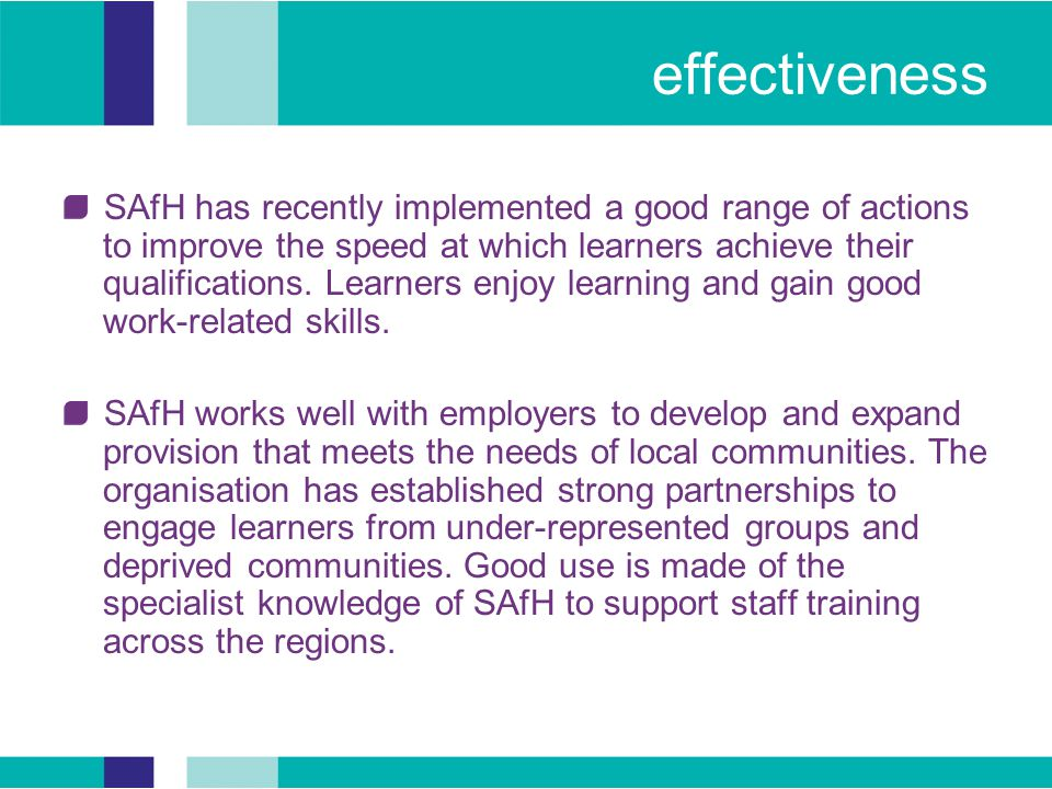 effectiveness SAfH has recently implemented a good range of actions to improve the speed at which learners achieve their qualifications.