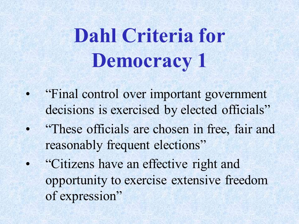 Dahl Criteria for Democracy 1 Final control over important government decisions is exercised by elected officials These officials are chosen in free, fair and reasonably frequent elections Citizens have an effective right and opportunity to exercise extensive freedom of expression