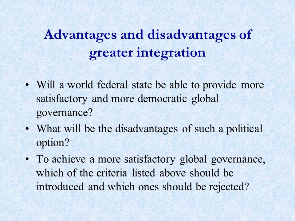 Advantages and disadvantages of greater integration Will a world federal state be able to provide more satisfactory and more democratic global governance.